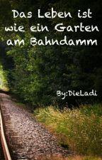 Das Leben ist wie ein Garten am Bahndamm by DieLadi