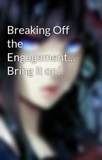 Breaking Off the Engagement... Bring it on! by VAnna7