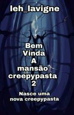 Bem vinda a mansão creepypasta 2- Nasce uma nova creepypasta  by Leh_Lavigne