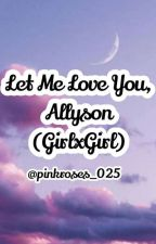 Let Me Love You, Allyson [GirlxGirl] by pinkroses_025