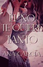 Él no te quiere tanto ✔ by aniwiischapter