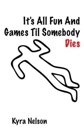 It's All Fun and Games Til Somebody Dies by KyraMNelson