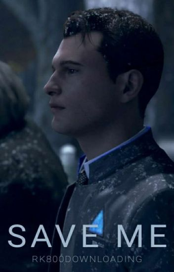 Save me - [COMPLETE] Connor x Reader - rk800downloading