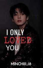I ONLY LOVED YOU ( jjk.fanfic) by jn_minchiii18