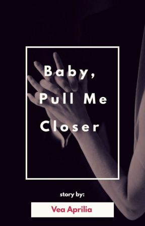 Baby, Pull Me Closer by veaaprilia