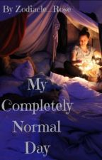 My Completely Normal Day by Zodiacle_Rose