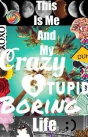 This Is Me And My Crazy Stupid Boring Life by Abbeeeee