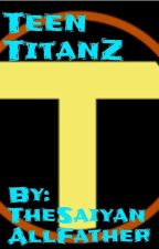 Teen TitanZ (male saiyan hybrid x fem teen titans harem) by SayianEnforcer210