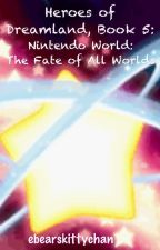 Heroes of Dreamland, Book 5: Nintendo World: The Fate of All Worlds by ebearskittychan