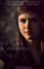 To Love A Weasley {Sequel to 'The Weasley Mayhem'} by The5ophie