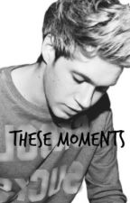 (NOT UPDATING) These Moments by nialler6927