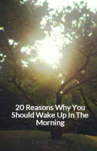 20 Reasons Why You Should Wake Up In The Morning by TaylerStiles
