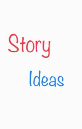 Story ideas  by AmberKennedy815