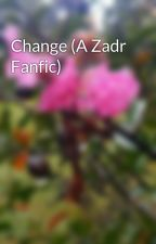 Change (A Zadr Fanfic) by HydrangeaBoy