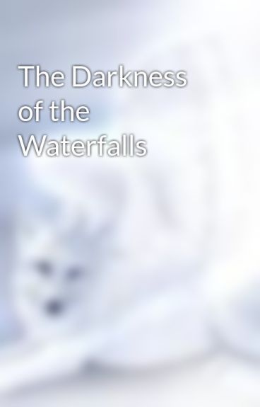 The Darkness of the Waterfalls by Wolfprincess16