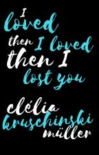 I loved, then I loved, then I lost you by cleliakm