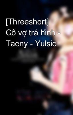[Threeshort] Cô vợ trá hình - Taeny - Yulsic