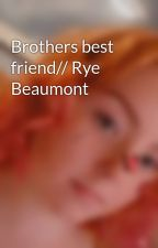 Brothers best friend// Rye Beaumont  by GraceUnderwood5