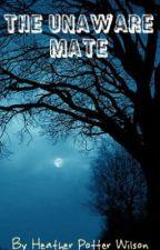 The Unaware Mate (Watty Awards 2012) by HeatherPotterWilson