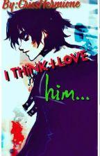 I think I love him... by CrissAnnabeth