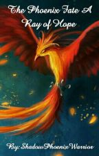The Phoenix Fate A Ray of Hope  by ShadowPhoenixWarrior
