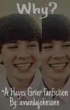 Why? ~a Hayes Grier fanfiction by amandajohnsonn