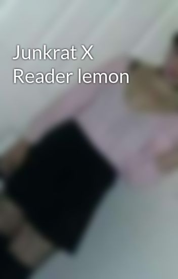 Junkrat X Reader lemon - you don't need to know - Wattpad