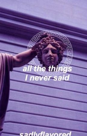 » all the things I never said « by sadlyflavored