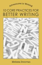 10 Core Practices for Better Writing by melissadono