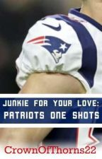 Junkie For Your Love: Patriots One Shots by CrownOfThorns22