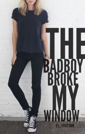 The BadBoy Broke My Window [Soon To Be Rewritten]