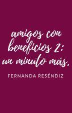 Amigos con beneficios 2: un minuto más by FernandaCResendiz