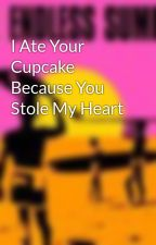 I Ate Your Cupcake Because You Stole My Heart by Imawritterdealwithit