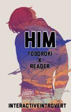 Him ~ Todoroki x Reader by InteractiveIntrovert