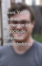 Alexis Yañez Alvarado - Comenzar un negocio de máquinas expendedoras by alexisramonyanez