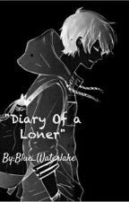 Diary Of A Loner (By:Blue_Waterlake)Vol.1  by Blue_Waterlake