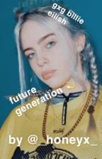 Future generation (gxg) ¿billie Eilish? -hiatus- by _honeyx_