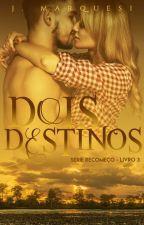Dois Destinos [Recomeço, livro 3] by JMarquesi