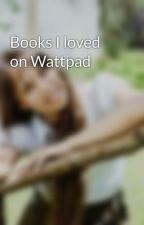 Books I loved on Wattpad by StylishWeirdo19