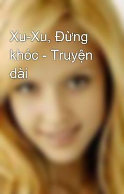Xu-Xu, Đừng khóc - Truyện dài
