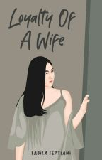 LOYALTY OF A WIFE (TAMAT/UNPUBLISH) by sabilaseptiani