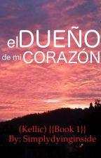 El Dueño De Mi Corazón (Kellic) {Book 1} by simplydyinginside