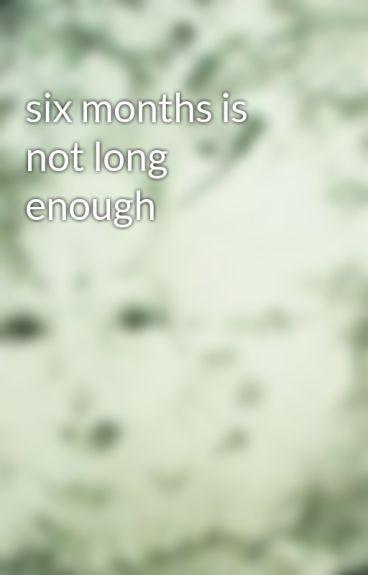 six months is not long enough by blazeelliott