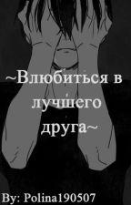 ~Влюбиться в лучшего друга ~ by Polina190507