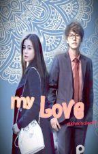 MY LOVE [Hiatus] by Elkhacholee97