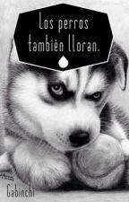 Los perros también lloran. by Gabinchi