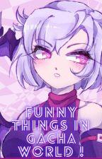 Funny things in Gacha world ! by Writeryukino