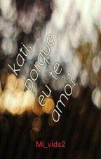 kati, porque eu te amo? by Mi_vids2