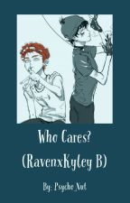 Who Cares? (Raven x Kyley B) by Psycho_Nut