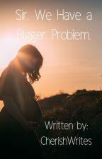 Sir, We Have A Bigger Problem (3rd book) by CherishWrites